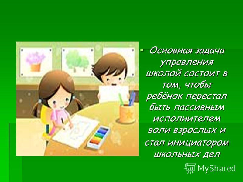 Основная задача управления школой состоит в том, чтобы ребёнок перестал быть пассивным исполнителем воли взрослых и стал инициатором школьных дел Основная задача управления школой состоит в том, чтобы ребёнок перестал быть пассивным исполнителем воли
