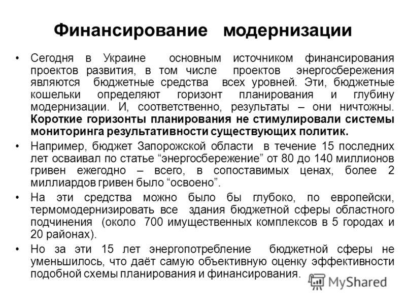 Финансирование модернизации Сегодня в Украине основным источником финансирования проектов развития, в том числе проектов энергосбережения являются бюджетные средства всех уровней. Эти, бюджетные кошельки определяют горизонт планирования и глубину мод