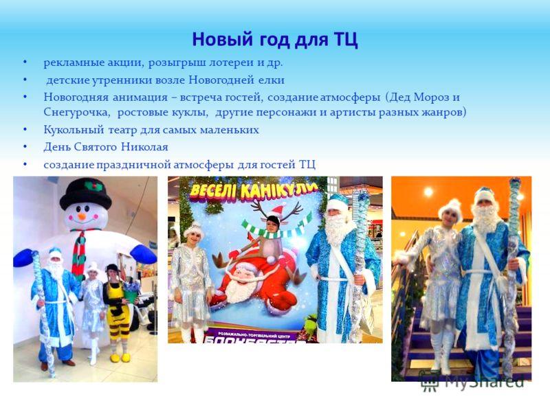 Новый год для ТЦ рекламные акции, розыгрыш лотереи и др. детские утренники возле Новогодней елки Новогодняя анимация – встреча гостей, создание атмосферы (Дед Мороз и Снегурочка, ростовые куклы, другие персонажи и артисты разных жанров) Кукольный теа