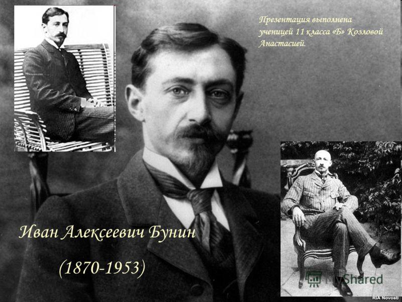 Иван Алексеевич Бунин (1870-1953) Презентация выполнена ученицей 11 класса «Б» Козловой Анастасией.
