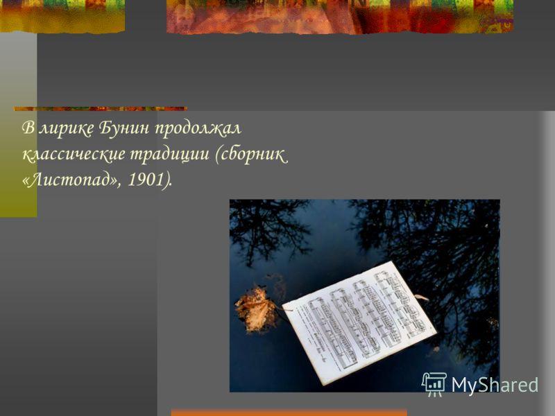 В лирике Бунин продолжал классические традиции (сборник «Листопад», 1901).
