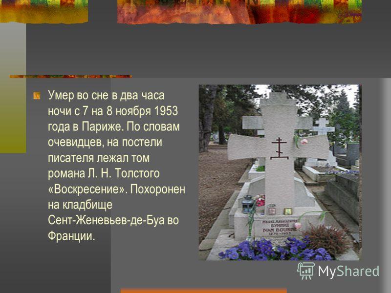 Умер во сне в два часа ночи с 7 на 8 ноября 1953 года в Париже. По словам очевидцев, на постели писателя лежал том романа Л. Н. Толстого «Воскресение». Похоронен на кладбище Сент-Женевьев-де-Буа во Франции.