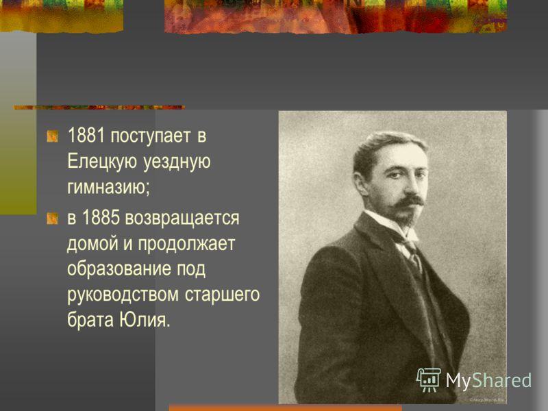 1881 поступает в Елецкую уездную гимназию; в 1885 возвращается домой и продолжает образование под руководством старшего брата Юлия.