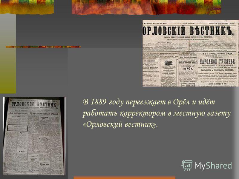 В 1889 году переезжает в Орёл и идёт работать корректором в местную газету «Орловский вестник».
