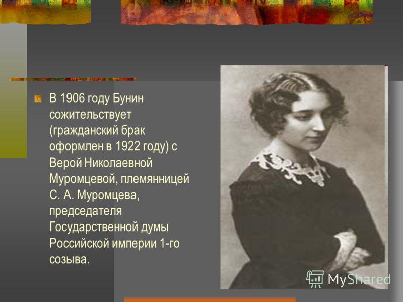 В 1906 году Бунин сожительствует (гражданский брак оформлен в 1922 году) с Верой Николаевной Муромцевой, племянницей С. А. Муромцева, председателя Государственной думы Российской империи 1-го созыва.