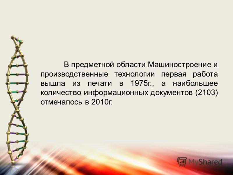 В предметной области Машиностроение и производственные технологии первая работа вышла из печати в 1975г., а наибольшее количество информационных документов (2103) отмечалось в 2010г.