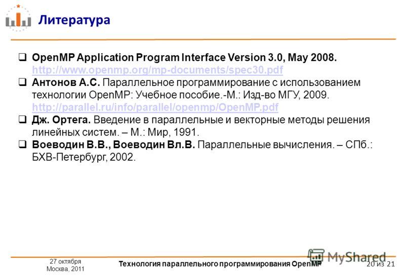 27 октября Москва, 2011 Технология параллельного программирования OpenMP 20 из 21 Литература OpenMP Application Program Interface Version 3.0, May 2008. http://www.openmp.org/mp-documents/spec30.pdf Антонов А.С. Параллельное программирование с исполь