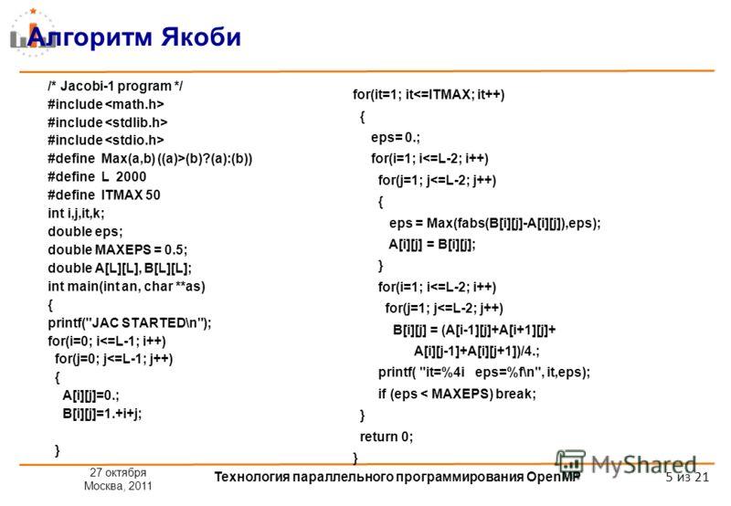27 октября Москва, 2011 Технология параллельного программирования OpenMP 5 из 21 Алгоритм Якоби /* Jacobi-1 program */ #include #define Max(a,b) ((a)>(b)?(a):(b)) #define L 2000 #define ITMAX 50 int i,j,it,k; double eps; double MAXEPS = 0.5; double A