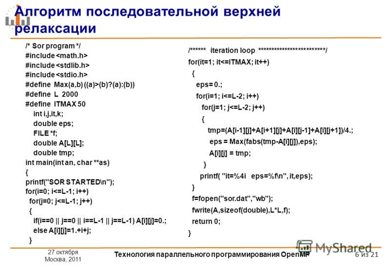 27 октября Москва, 2011 Технология параллельного программирования OpenMP 6 из 21 Алгоритм последовательной верхней релаксации /* Sor program */ #include #define Max(a,b) ((a)>(b)?(a):(b)) #define L 2000 #define ITMAX 50 int i,j,it,k; double eps; FILE