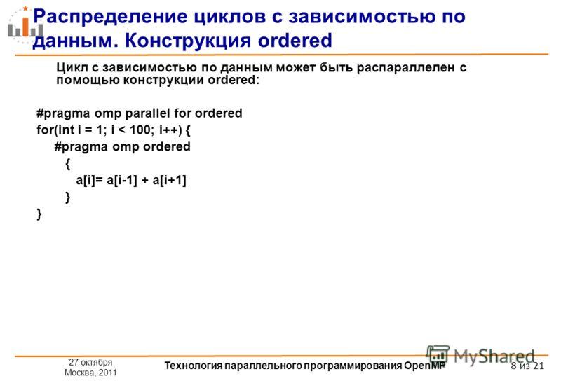 27 октября Москва, 2011 Технология параллельного программирования OpenMP 8 из 21 Распределение циклов с зависимостью по данным. Конструкция ordered Цикл с зависимостью по данным может быть распараллелен с помощью конструкции ordered: #pragma omp para