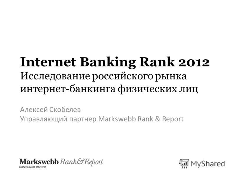 Internet Banking Rank 2012 Исследование российского рынка интернет-банкинга физических лиц Алексей Скобелев Управляющий партнер Markswebb Rank & Report