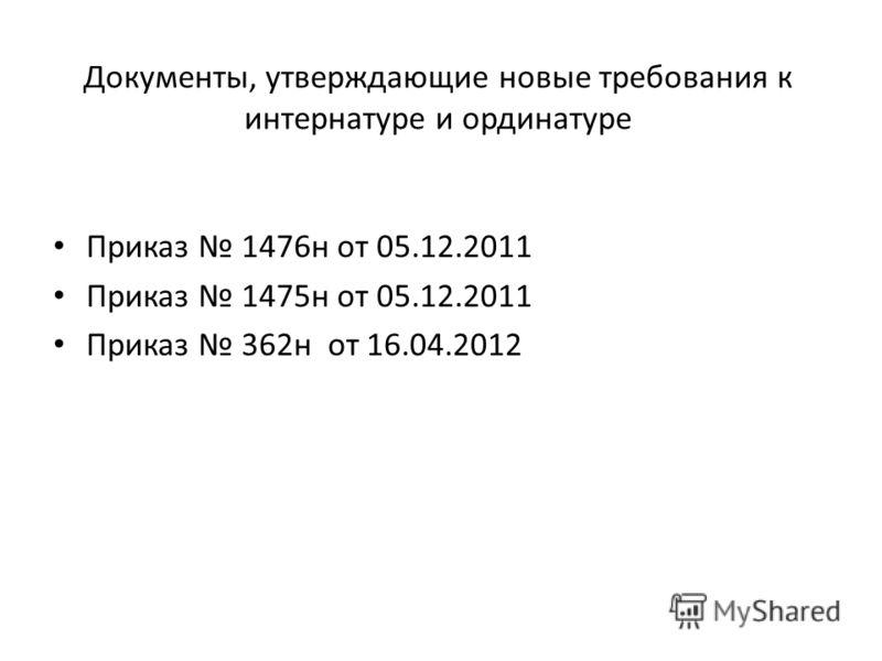 Документы, утверждающие новые требования к интернатуре и ординатуре Приказ 1476н от 05.12.2011 Приказ 1475н от 05.12.2011 Приказ 362н от 16.04.2012