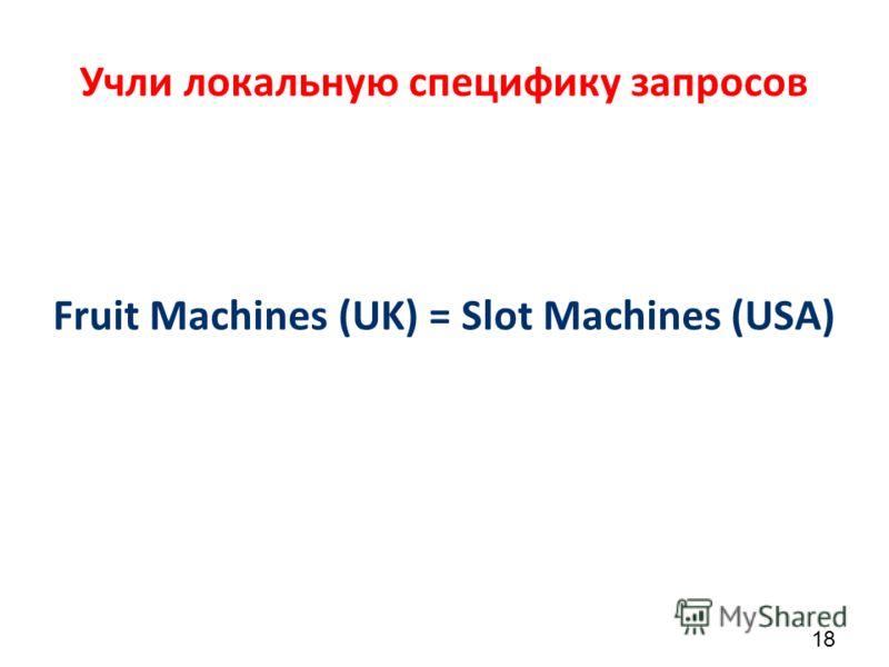Учли локальную специфику запросов 18 Fruit Machines (UK) = Slot Machines (USA)