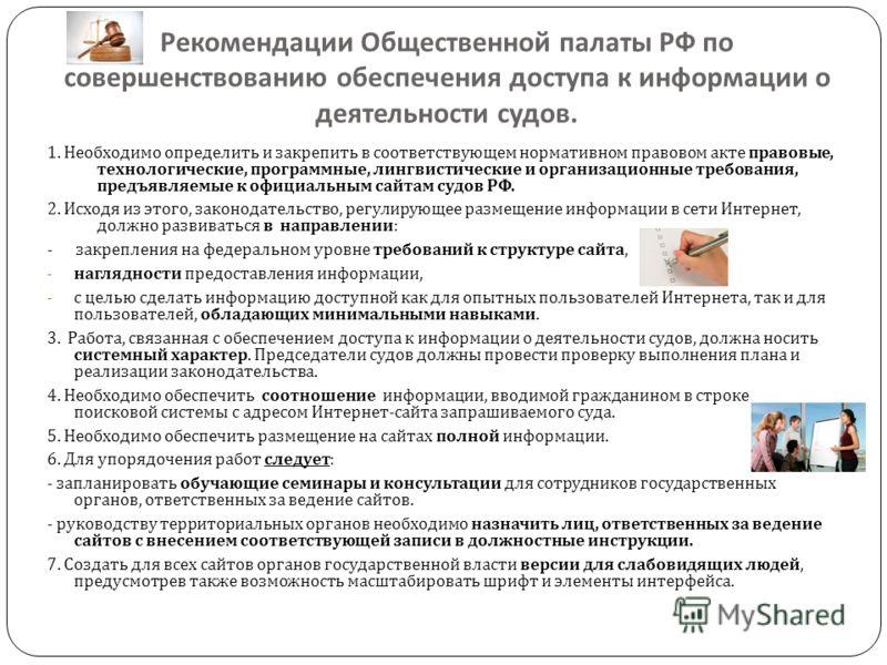 Рекомендации Общественной палаты РФ по совершенствованию обеспечения доступа к информации о деятельности судов. 1. Необходимо определить и закрепить в соответствующем нормативном правовом акте правовые, технологические, программные, лингвистические и