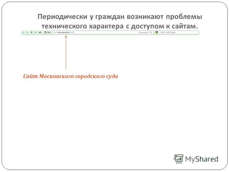 Периодически у граждан возникают проблемы технического характера с доступом к сайтам. Сайт Московского городского суда