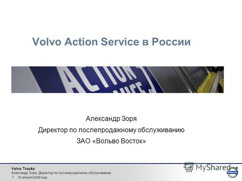Volvo Trucks Александр Зоря, Директор по послепродажному обслуживанию 1 30 апреля 2009 года. Volvo Action Service в России Александр Зоря Директор по послепродажному обслуживанию ЗАО «Вольво Восток»