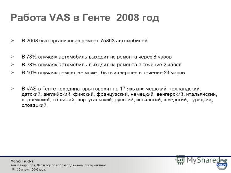 Volvo Trucks Александр Зоря, Директор по послепродажному обслуживанию 10 30 апреля 2009 года. Работа VAS в Генте 2008 год В 2008 был организован ремонт 75863 автомобилей В 78% случаях автомобиль выходит из ремонта через 8 часов В 28% случаях автомоби