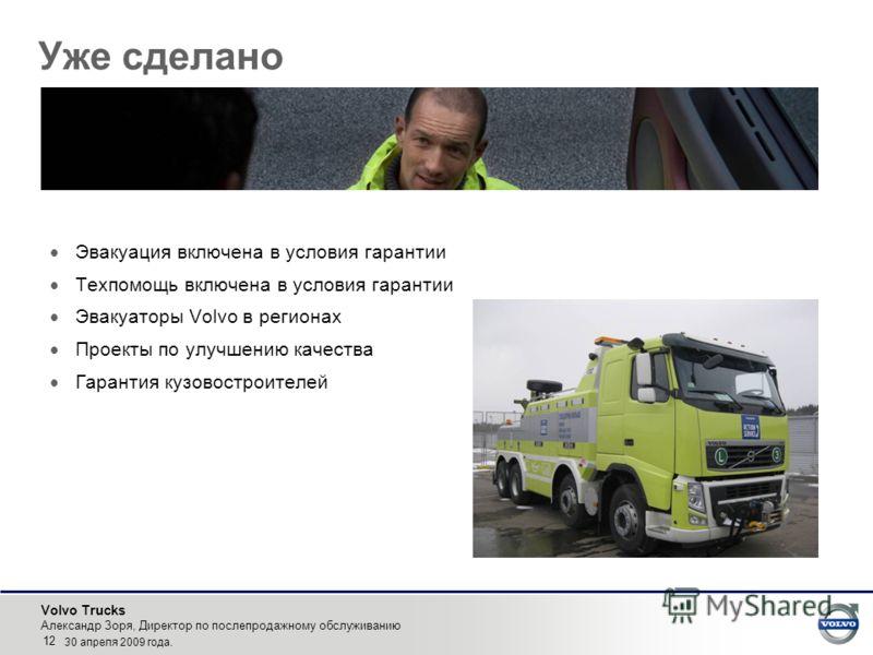 Volvo Trucks Александр Зоря, Директор по послепродажному обслуживанию 12 30 апреля 2009 года. Уже сделано Эвакуация включена в условия гарантии Техпомощь включена в условия гарантии Эвакуаторы Volvo в регионах Проекты по улучшению качества Гарантия к