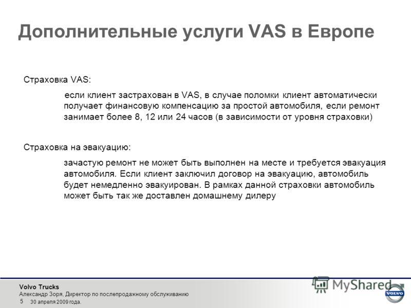 Volvo Trucks Александр Зоря, Директор по послепродажному обслуживанию 5 30 апреля 2009 года. Дополнительные услуги VAS в Европе Страховка VAS: если клиент застрахован в VAS, в случае поломки клиент автоматически получает финансовую компенсацию за про