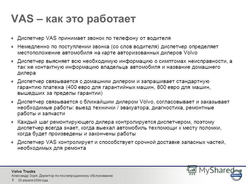 Volvo Trucks Александр Зоря, Директор по послепродажному обслуживанию 6 30 апреля 2009 года. VAS – как это работает Диспетчер VAS принимает звонок по телефону от водителя Немедленно по поступлении звонка (со слов водителя) диспетчер определяет местоп