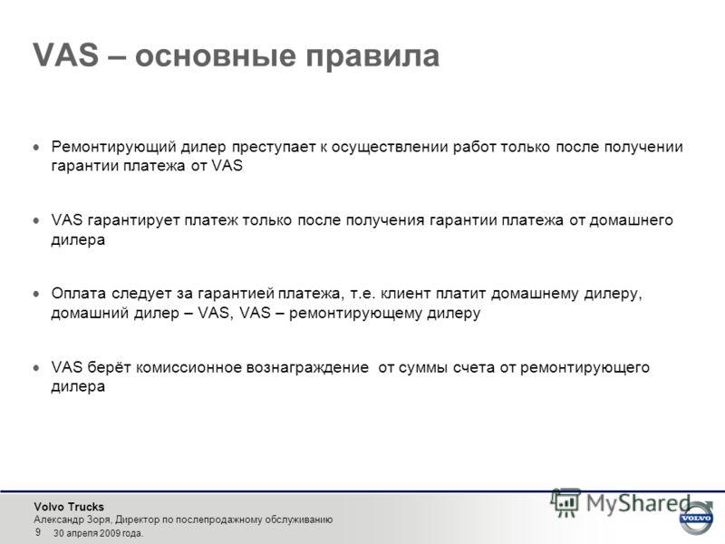 Volvo Trucks Александр Зоря, Директор по послепродажному обслуживанию 9 30 апреля 2009 года. VAS – основные правила Ремонтирующий дилер преступает к осуществлении работ только после получении гарантии платежа от VAS VAS гарантирует платеж только посл