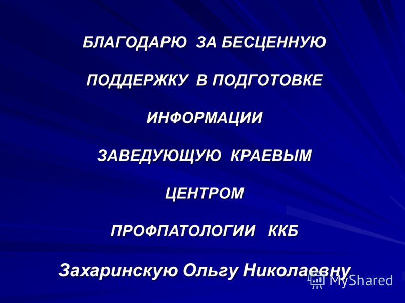 БЛАГОДАРЮ ЗА БЕСЦЕННУЮ ПОДДЕРЖКУ В ПОДГОТОВКЕ ИНФОРМАЦИИ ЗАВЕДУЮЩУЮ КРАЕВЫМ ЦЕНТРОМ ПРОФПАТОЛОГИИ ККБ Захаринскую Ольгу Николаевну