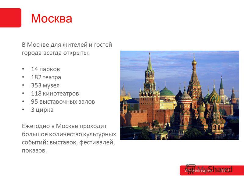 Москва В Москве для жителей и гостей города всегда открыты: 14 парков 182 театра 353 музея 118 кинотеатров 95 выставочных залов 3 цирка Ежегодно в Москве проходит большое количество культурных событий: выставок, фестивалей, показов.
