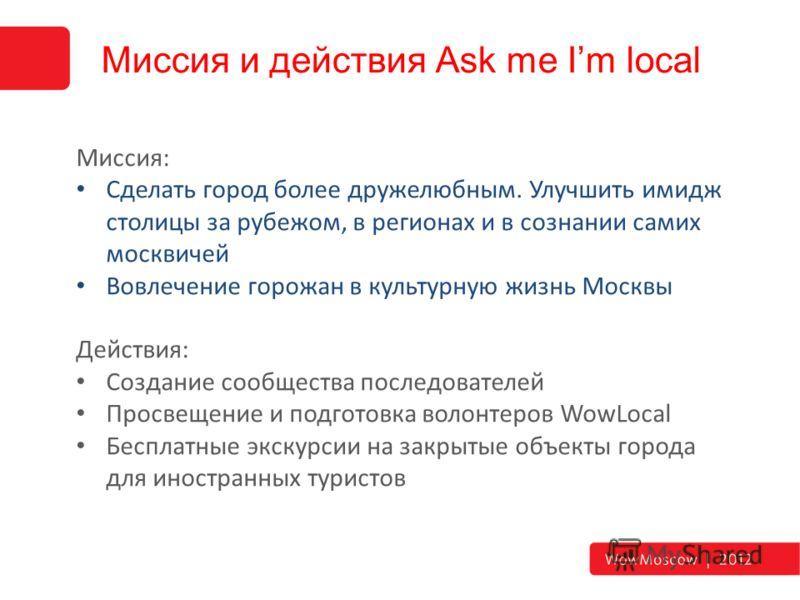 Миссия и действия Ask me Im local Миссия: Сделать город более дружелюбным. Улучшить имидж столицы за рубежом, в регионах и в сознании самих москвичей Вовлечение горожан в культурную жизнь Москвы Действия: Создание сообщества последователей Просвещени