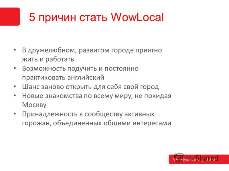 5 причин стать WowLocal В дружелюбном, развитом городе приятно жить и работать Возможность подучить и постоянно практиковать английский Шанс заново открыть для себя свой город Новые знакомства по всему миру, не покидая Москву Принадлежность к сообщес