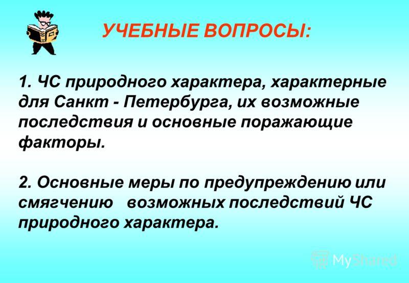 1. ЧС природного характера, характерные для Санкт - Петербурга, их возможные последствия и основные поражающие факторы. 2. Основные меры по предупреждению или смягчению возможных последствий ЧС природного характера. УЧЕБНЫЕ ВОПРОСЫ:
