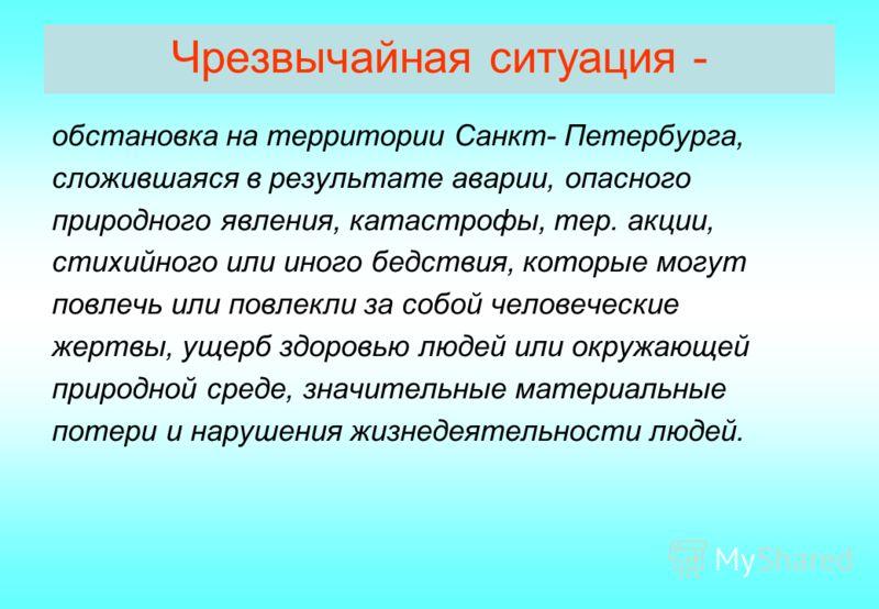 Чрезвычайная ситуация - обстановка на территории Санкт- Петербурга, сложившаяся в результате аварии, опасного природного явления, катастрофы, тер. акции, стихийного или иного бедствия, которые могут повлечь или повлекли за собой человеческие жертвы,