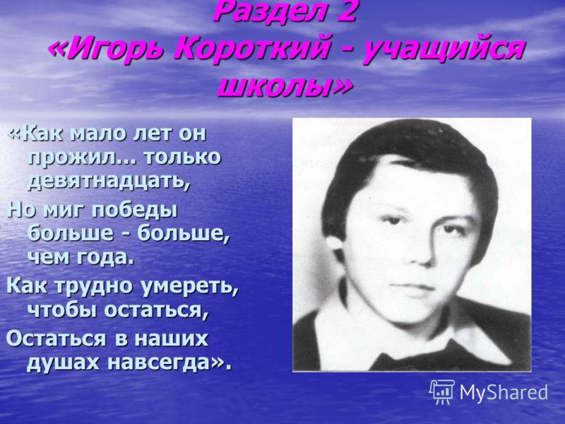 Раздел 2 «Игорь Короткий - учащийся школы» «Как мало лет он прожил... только девятнадцать, Но миг победы больше - больше, чем года. Как трудно умереть, чтобы остаться, Остаться в наших душах навсегда».