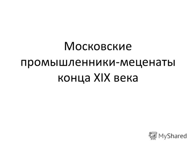 Московские промышленники-меценаты конца XIX века