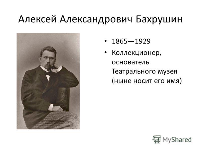 Алексей Александрович Бахрушин 18651929 Коллекционер, основатель Театрального музея (ныне носит его имя)