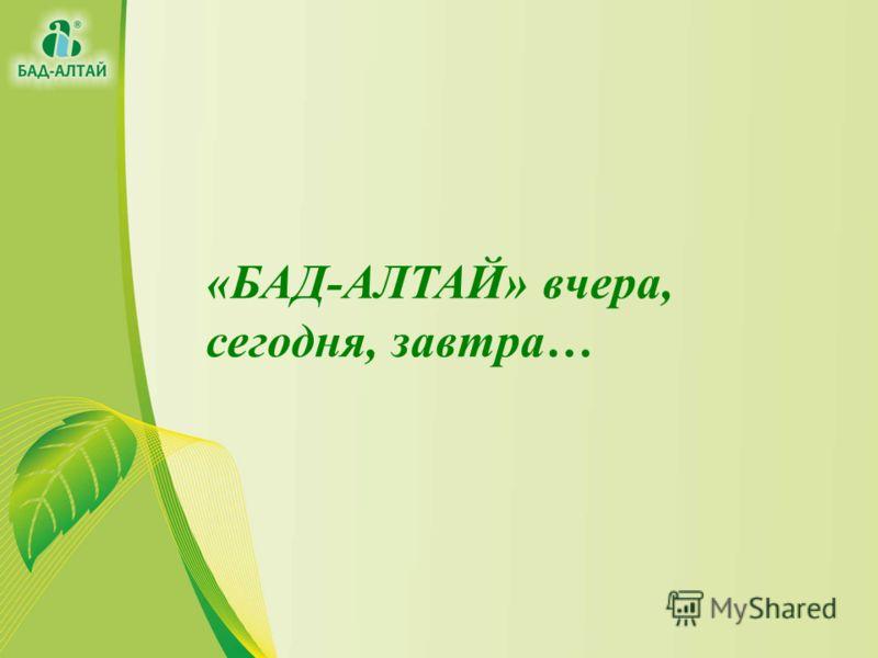 «БАД-АЛТАЙ» вчера, сегодня, завтра…