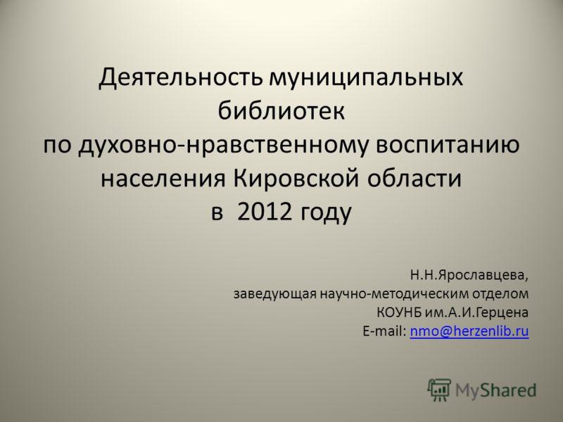 Деятельность муниципальных библиотек по духовно-нравственному воспитанию населения Кировской области в 2012 году Н.Н.Ярославцева, заведующая научно-методическим отделом КОУНБ им.А.И.Герцена E-mail: nmo@herzenlib.runmo@herzenlib.ru