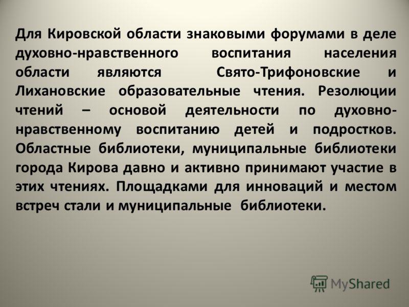 Для Кировской области знаковыми форумами в деле духовно-нравственного воспитания населения области являются Свято-Трифоновские и Лихановские образовательные чтения. Резолюции чтений – основой деятельности по духовно- нравственному воспитанию детей и