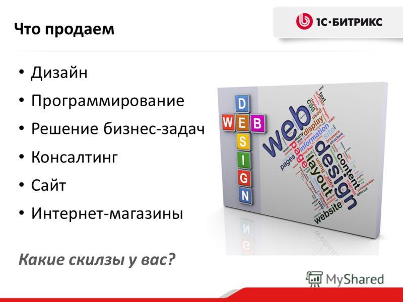 Что продаем Дизайн Программирование Решение бизнес-задач Консалтинг Сайт Интернет-магазины Какие скилзы у вас?