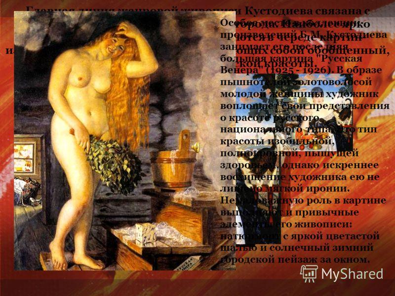 Главная линия жанровой живописи Кустодиева связана с типами и бытом провинциального города. Наиболее ярко особенности его таланта раскрываются в череде картин- изображений «красавиц», представляющих собой обобщенный, собирательный образ женской красо