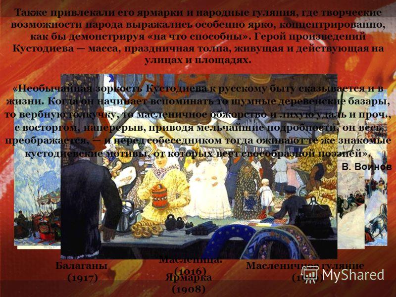 Также привлекали его ярмарки и народные гуляния, где творческие возможности народа выражались особенно ярко, концентрированно, как бы демонстрируя «на что способны». Герой произведений Кустодиева масса, праздничная толпа, живущая и действующая на ули