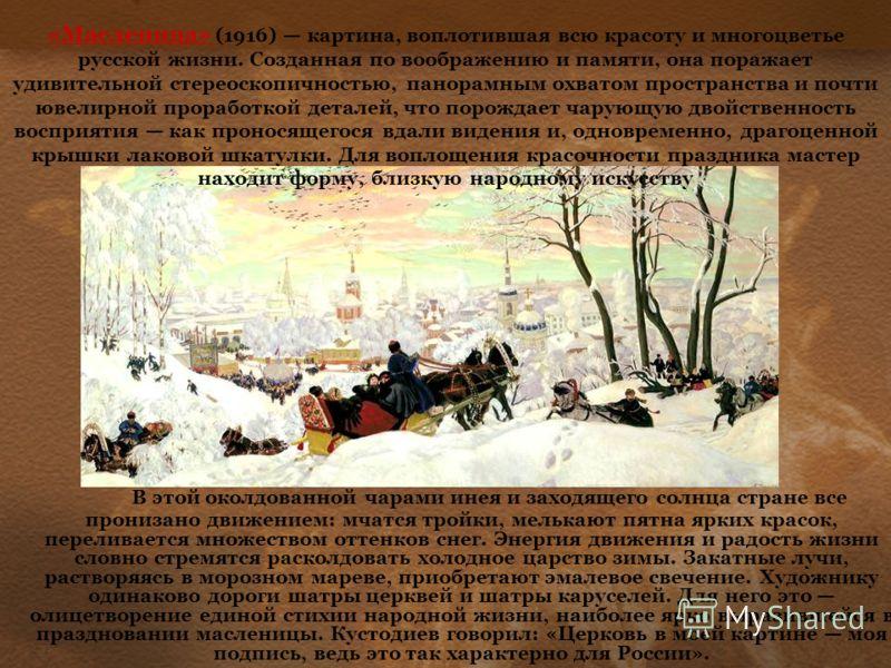 «Масленица» (1916) картина, воплотившая всю красоту и многоцветье русской жизни. Созданная по воображению и памяти, она поражает удивительной стереоскопичностью, панорамным охватом пространства и почти ювелирной проработкой деталей, что порождает чар