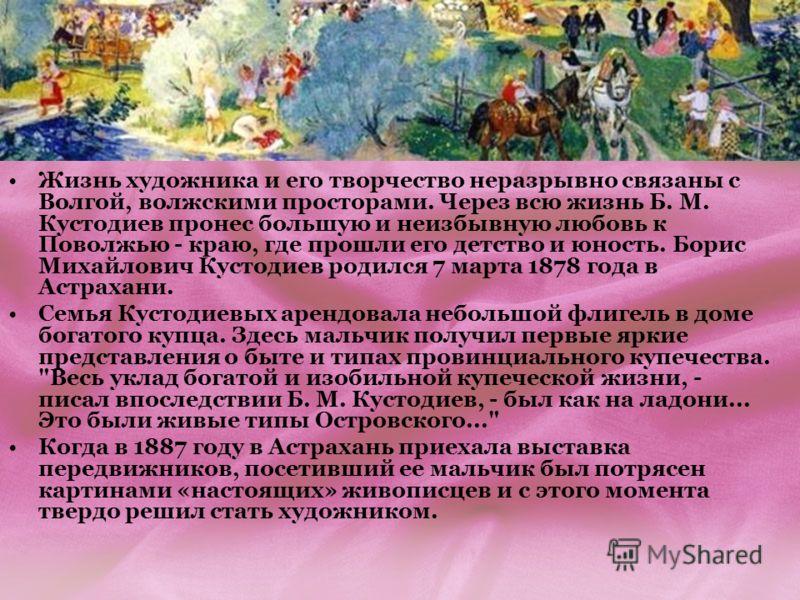 Жизнь художника и его творчество неразрывно связаны с Волгой, волжскими просторами. Через всю жизнь Б. М. Кустодиев пронес большую и неизбывную любовь к Поволжью - краю, где прошли его детство и юность. Борис Михайлович Кустодиев родился 7 марта 1878