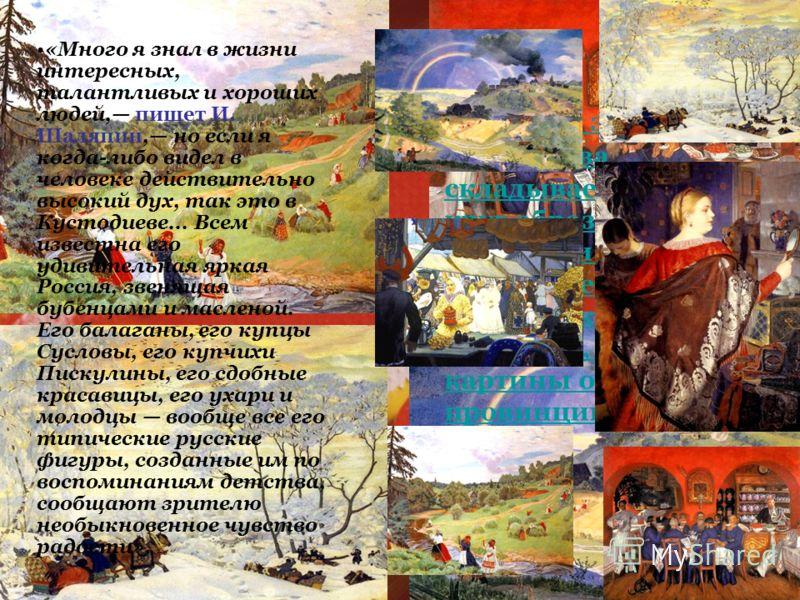 Именно в это время у Кустодиева складывается свой круг образов и тем, которые и определили его творческий облик. Художник пишет портреты, первые картины о русской провинции и деревне, «Много я знал в жизни интересных, талантливых и хороших людей, пиш