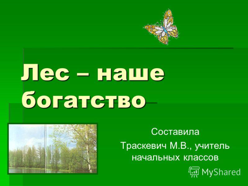Лес – наше богатство Составила Траскевич М.В., учитель начальных классов