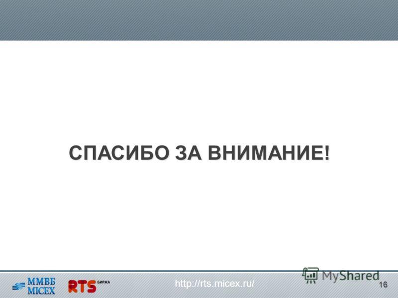 СПАСИБО ЗА ВНИМАНИЕ! http://rts.micex.ru/ 16
