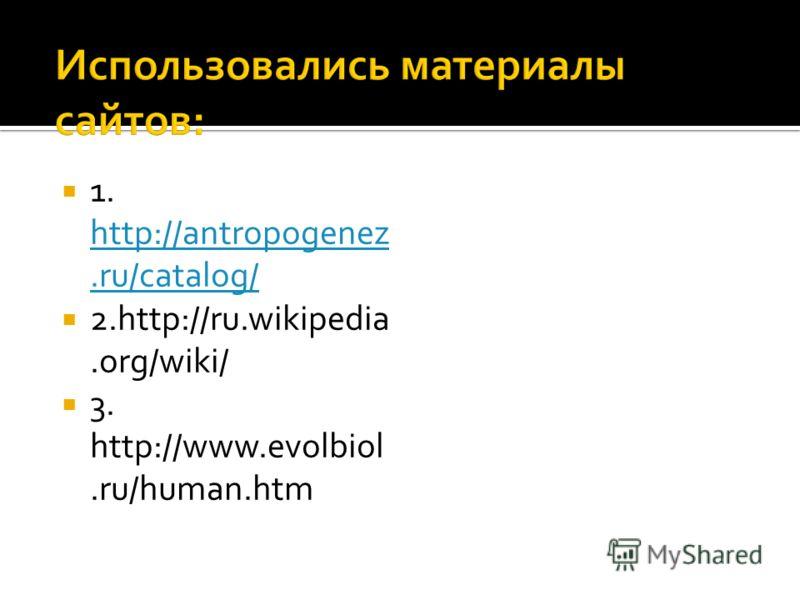 1. http://antropogenez.ru/catalog/ http://antropogenez.ru/catalog/ 2.http://ru.wikipedia.org/wiki/ 3. http://www.evolbiol.ru/human.htm