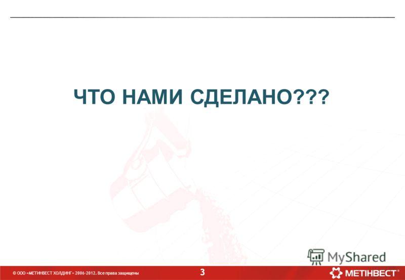 3 ЧТО НАМИ СДЕЛАНО??? © ООО «МЕТИНВЕСТ ХОЛДИНГ» 2006-2012. Все права защищены