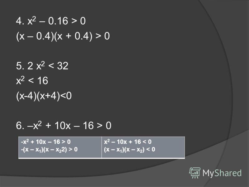 4. x 2 – 0.16 > 0 (x – 0.4)(x + 0.4) > 0 5. 2 x 2 < 32 x 2 < 16 (x-4)(x+4) 0 -x 2 + 10x – 16 > 0 -(x – х 1 )(x – х 2 2) > 0 x 2 – 10x + 16 < 0 (x – х 1 )(x – х 2 ) < 0