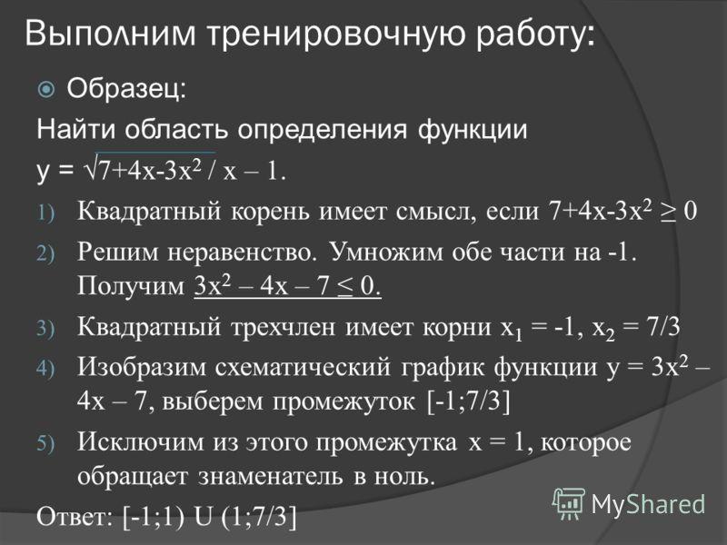 Выполним тренировочную работу: Образец: Найти область определения функции y = 7+4x-3x 2 / x – 1. 1) Квадратный корень имеет смысл, если 7+4х-3x 2 0 2) Решим неравенство. Умножим обе части на -1. Получим 3x 2 – 4х – 7 0. 3) Квадратный трехчлен имеет к