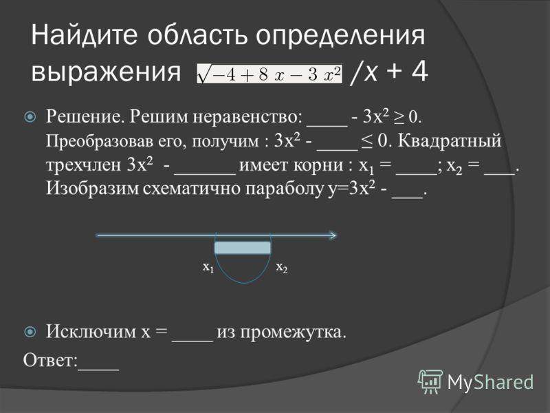 Найдите область определения выражения /х + 4 Решение. Решим неравенство: ____ - 3х 2 0. Преобразовав его, получим : 3х 2 - ____ 0. Квадратный трехчлен 3х 2 - ______ имеет корни : x 1 = ____; x 2 = ___. Изобразим схематично параболу y=3x 2 - ___. Искл